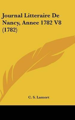 Journal Litteraire De Nancy, Annee 1782 V8 (1782) by C S Lamort