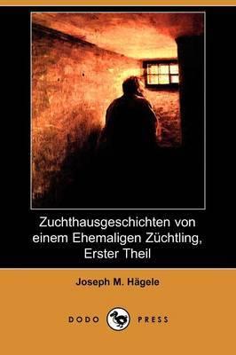 Zuchthausgeschichten Von Einem Ehemaligen Zuchtling, Erster Theil (Dodo Press) by Joseph M. Hagele image