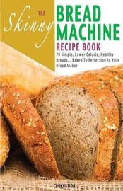 The Skinny Bread Machine Recipe Book by Cooknation