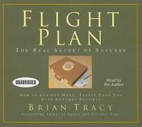 Flight Plan: The Real Secret of Success: How to Achieve More, Faster Than You Ever Dreamed Possible by Brian Tracy
