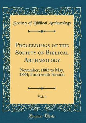 Proceedings of the Society of Biblical Archaeology, Vol. 6 by Society Of Biblical Archaeology