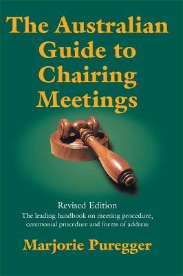 The Australian Guide to Chairing Meetings by Marjorie Puregger