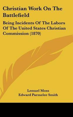 Christian Work On The Battlefield: Being Incidents Of The Labors Of The United States Christian Commission (1870) by Edward Parmelee Smith image