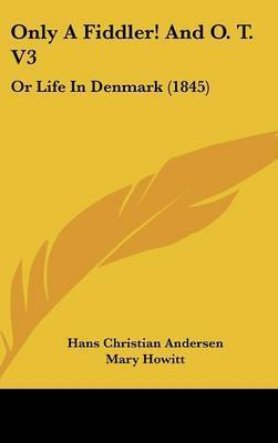 Only a Fiddler! and O. T. V3: Or Life in Denmark (1845) by Hans Christian Andersen