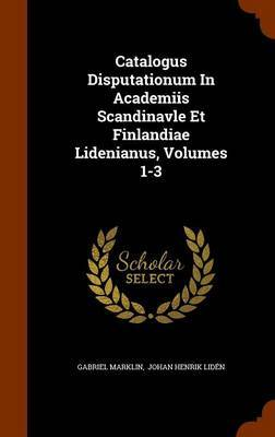 Catalogus Disputationum in Academiis Scandinavle Et Finlandiae Lidenianus, Volumes 1-3 by Gabriel Marklin image