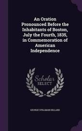An Oration Pronounced Before the Inhabitants of Boston, July the Fourth, 1835, in Commemoration of American Independence by George Stillman Hillard