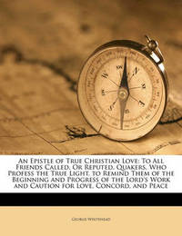 An Epistle of True Christian Love: To All Friends Called, or Reputed, Quakers, Who Profess the True Light. to Remind Them of the Beginning and Progress of the Lord's Work and Caution for Love, Concord, and Peace by George Whitehead