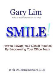 Smile! How to Elevate Your Dental Practice by Empowering Your Office Team by Gary Lim