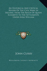 An Historical and Critical Review of the Civil Wars in Ireland, from the Reign of Queen Elizabeth to the Settlements Under King William by John Curry
