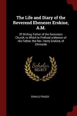 The Life and Diary of the Reverend Ebenezer Erskine, A.M. by Donald Fraser