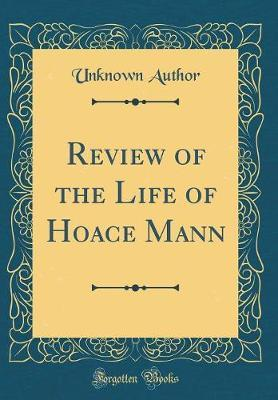 Review of the Life of Hoace Mann (Classic Reprint) by Unknown Author