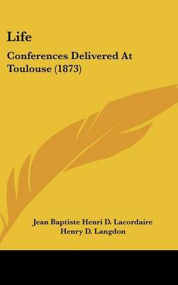 Life: Conferences Delivered At Toulouse (1873) by Jean Baptiste Henri D Lacordaire image