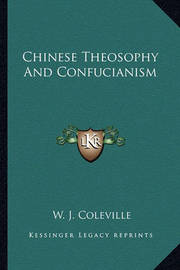 Chinese Theosophy and Confucianism by W. J. Coleville