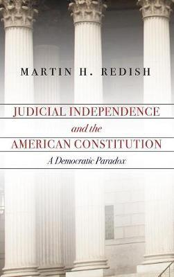Judicial Independence and the American Constitution by Martin H Redish
