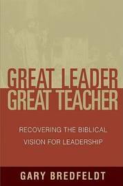 Great Leader, Great Teacher by Gary J Bredfeldt
