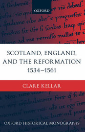 Scotland, England, and the Reformation 1534-61 by Clare Kellar