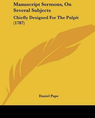 Manuscript Sermons, On Several Subjects: Chiefly Designed For The Pulpit (1787) by Daniel Pape