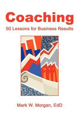 Coaching: 50 Lessons for Business Results by Mark W. Morgan EdD image