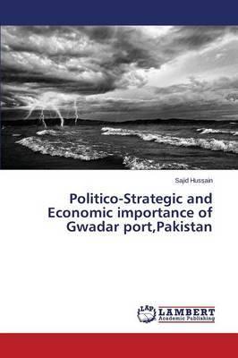 Politico-Strategic and Economic Importance of Gwadar Port, Pakistan by Hussain Sajid