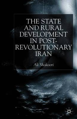 State and Rural Development in the Post-Revolutionary Iran by Ali Shakoori
