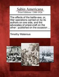 The Effects of the Battle-Axe, Or, War Operations Carried on by Its Authors on One Side, and the Advocates of Priest-Craft on the Other by Timothy Waterous