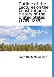 Outline of the Lectures on the Constitutional History of the United States (1789-1889) by John Bach McMaster