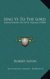 Sing Ye to the Lord: Expositions of Fifty Psalms (1909) by Robert Eaton image