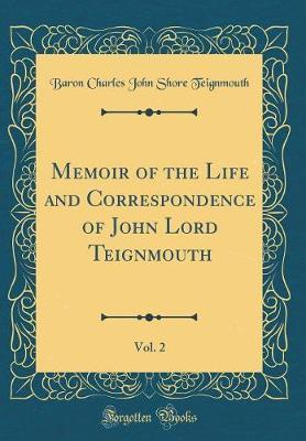 Memoir of the Life and Correspondence of John Lord Teignmouth, Vol. 2 (Classic Reprint) by Baron Charles John Shore Teignmouth