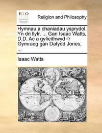 Hymnau a Chaniadau Ysprydol. Yn Dri Llyfr. ... Gan Isaac Watts, D.D. AC a Gyfieithwyd I'r Gymraeg Gan Dafydd Jones, ... by Isaac Watts