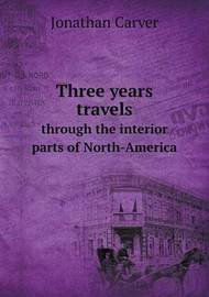 Three Years Travels Through the Interior Parts of North-America by Jonathan Carver