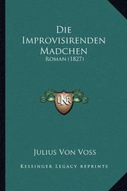Die Improvisirenden Madchen: Roman (1827) by Julius Von Voss image