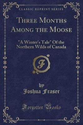 Three Months Among the Moose by Joshua Fraser image