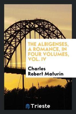 The Albigenses, a Romance, in Four Volumes, Vol. IV by Charles Robert Maturin