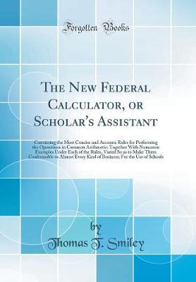 The New Federal Calculator, or Scholar's Assistant by Thomas Tucker Smiley