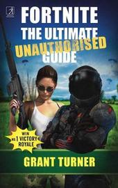 Fortnite: The Ultimate Unauthorised Guide by Grant Turner