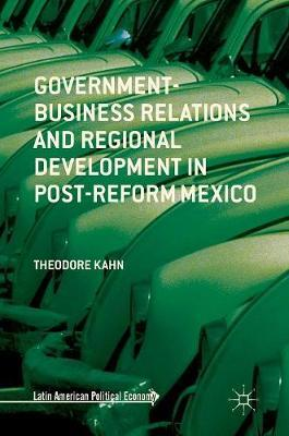Government-Business Relations and Regional Development in Post-Reform Mexico by Theodore Kahn