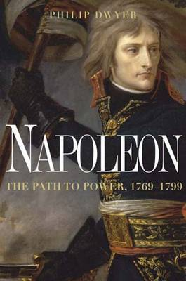 Napoleon: The Path to Power by Dr Philip Dwyer (University of Newcastle, Australia University of Newcastle, New South Wales University of Newcastle, New South Wales University of Ne