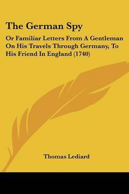 The German Spy: Or Familiar Letters from a Gentleman on His Travels Through Germany, to His Friend in England (1740) by Thomas Lediard