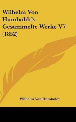 Wilhelm Von Humboldt's Gesammelte Werke V7 (1852) by Wilhelm Von Humboldt