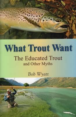 What Trout Want by Bob Wyatt