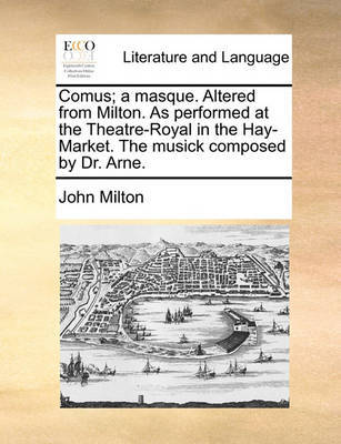 Comus; A Masque. Altered from Milton. as Performed at the Theatre-Royal in the Hay-Market. the Musick Composed by Dr. Arne by John Milton