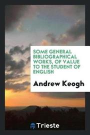 Some General Bibliographical Works, of Value to the Student of English by Andrew Keogh image