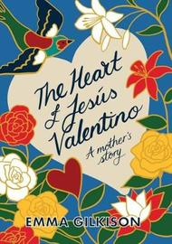 The Heart of Jesus Valentino: A Mother's Story by Emma Gilkison