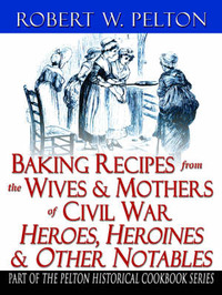 Baking Recipes of Civil War Heroes & Heroines by Robert W. Pelton image