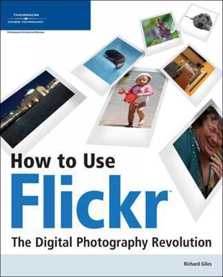 How to Use Flickr: The Digital Photography Revolution by Richard Giles
