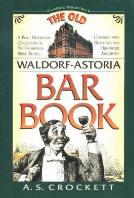 Waldorf-Astoria Old Bar Book: A Post-Prohibition Collection of Pre-Prohibition Drink Recipes Combined with Delightful and Humorous Anecdotes by A. S. Crockett