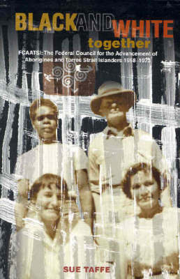 Black & White Together: FCAATSI: The Federal Council For The Advancement Of Aborigines & Torres Strait Islanders 1958-1972 by Sue Taffe