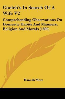 Coeleb's in Search of a Wife V2: Comprehending Observations on Domestic Habits and Manners, Religion and Morals (1809) by Hannah More