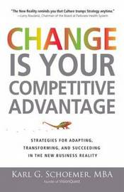 Change is Your Competitive Advantage: Strategies for Adapting, Transforming, and Succeeding in the New Business Reality by Karl G. Schroemer image