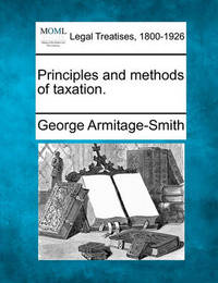 Principles and Methods of Taxation. by George Armitage-Smith